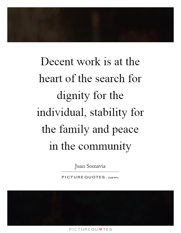 Decent work is at the heart of the search for dignity for the individual, stability for the family and peace in the community Picture Quote #1