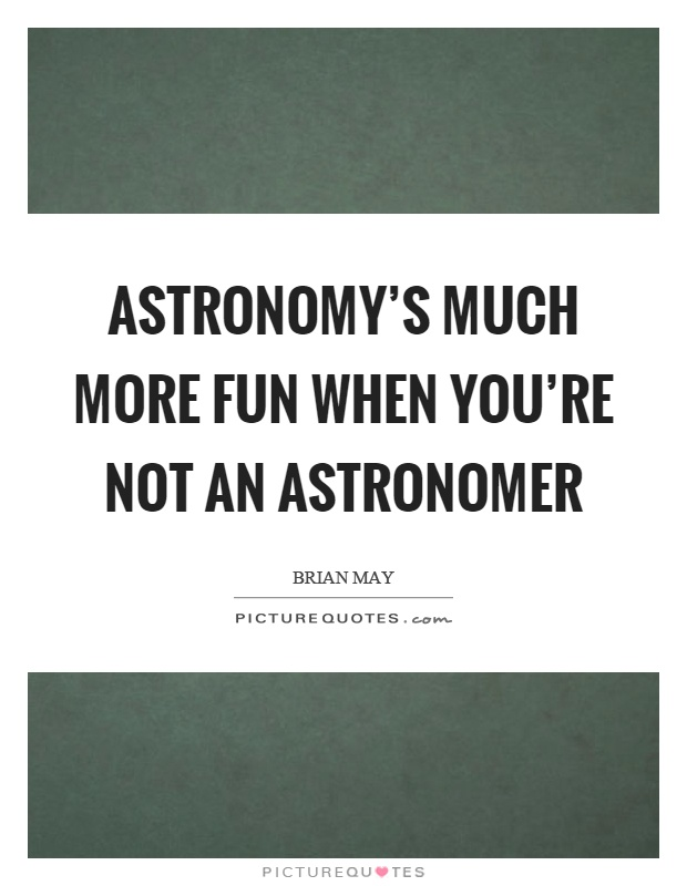 Astronomy's much more fun when you're not an astronomer Picture Quote #1