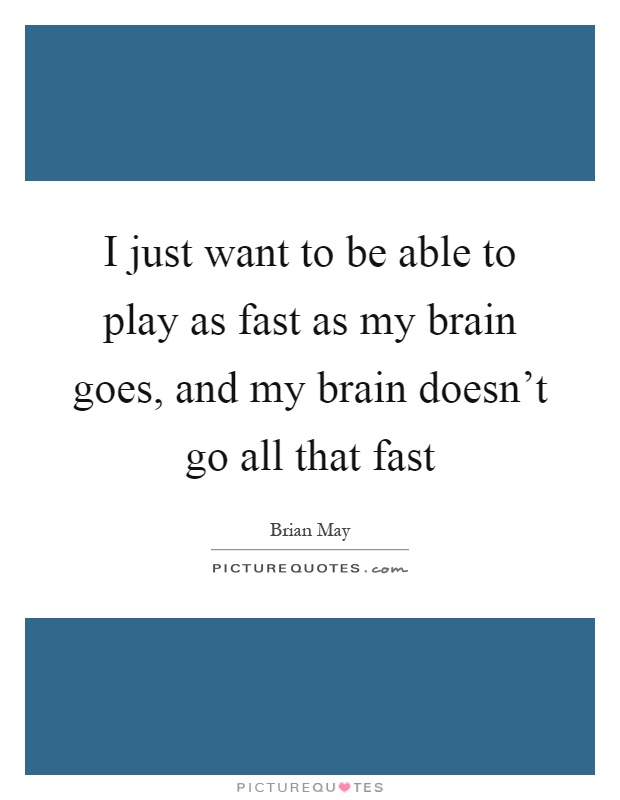 I just want to be able to play as fast as my brain goes, and my brain doesn't go all that fast Picture Quote #1