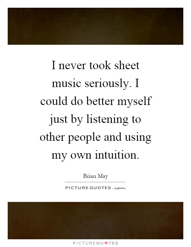 I never took sheet music seriously. I could do better myself just by listening to other people and using my own intuition Picture Quote #1