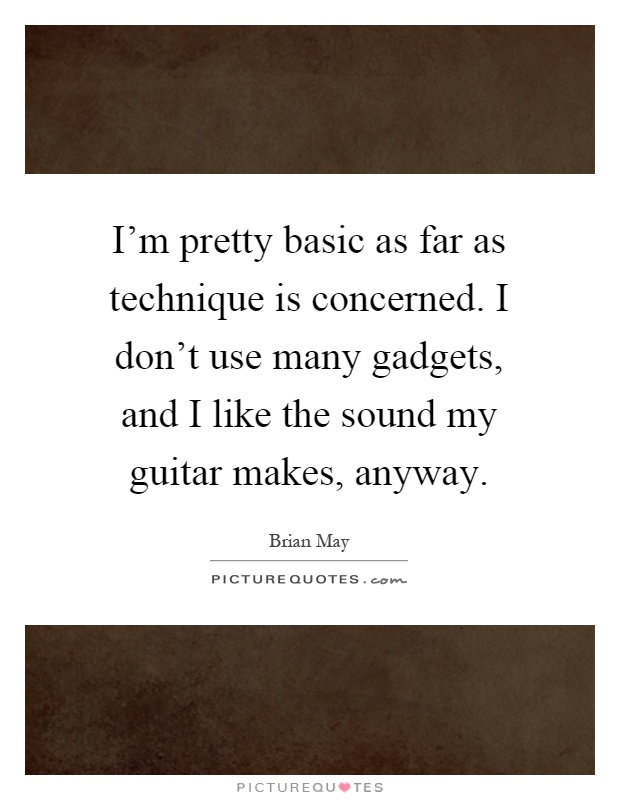I'm pretty basic as far as technique is concerned. I don't use many gadgets, and I like the sound my guitar makes, anyway Picture Quote #1