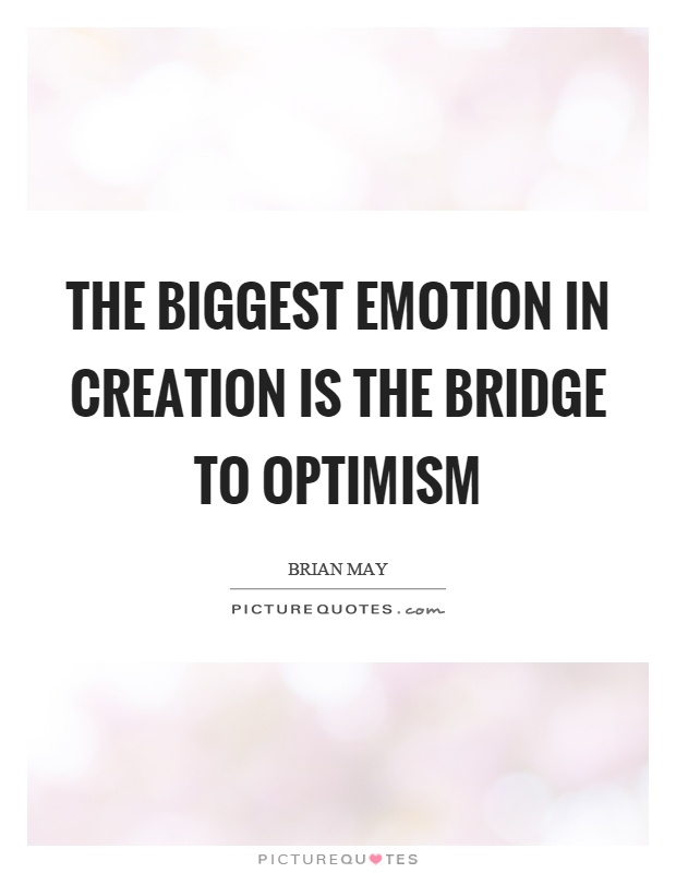 The biggest emotion in creation is the bridge to optimism Picture Quote #1