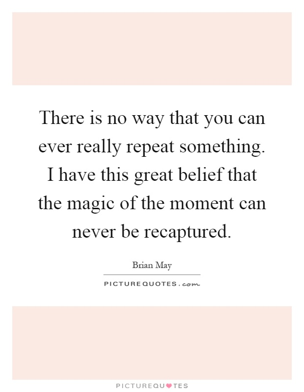 There is no way that you can ever really repeat something. I have this great belief that the magic of the moment can never be recaptured Picture Quote #1