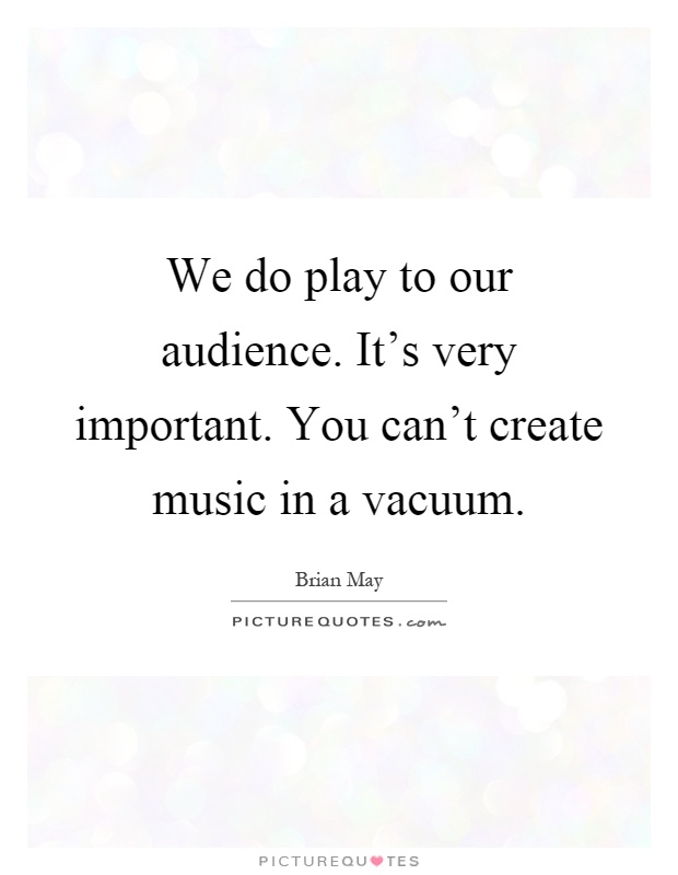 We do play to our audience. It's very important. You can't create music in a vacuum Picture Quote #1