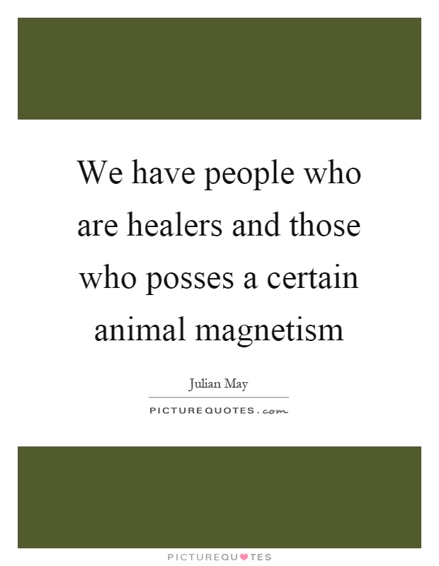 We have people who are healers and those who posses a certain animal magnetism Picture Quote #1