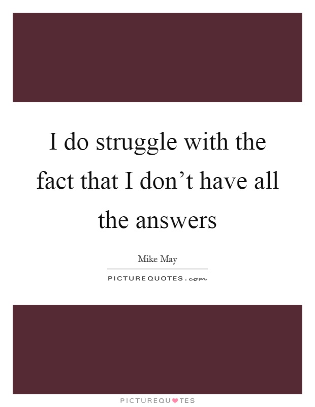 I do struggle with the fact that I don't have all the answers Picture Quote #1