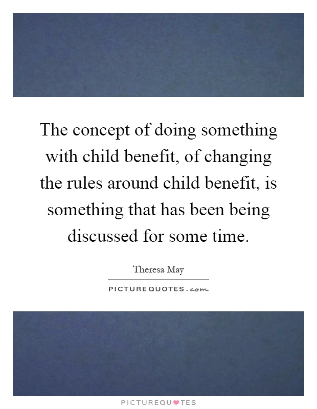 The concept of doing something with child benefit, of changing the rules around child benefit, is something that has been being discussed for some time Picture Quote #1