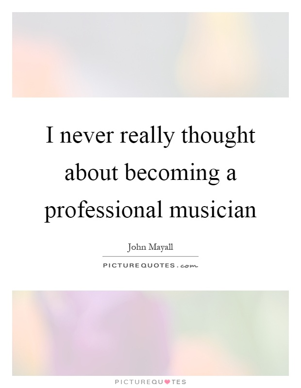 I never really thought about becoming a professional musician Picture Quote #1