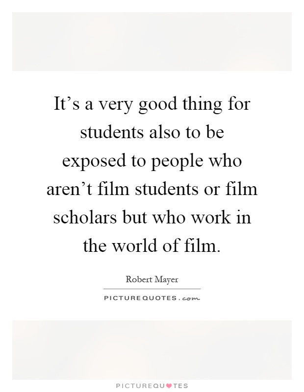 It's a very good thing for students also to be exposed to people who aren't film students or film scholars but who work in the world of film Picture Quote #1