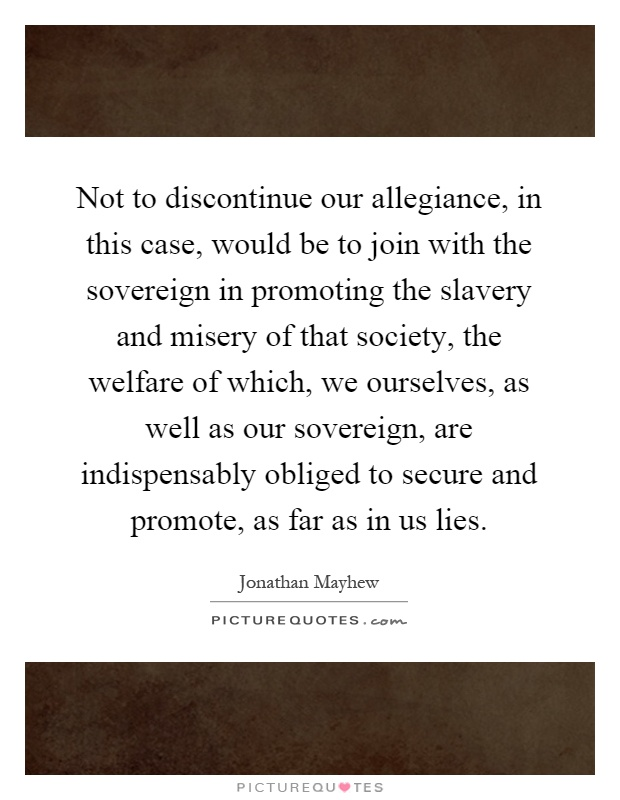 Not to discontinue our allegiance, in this case, would be to join with the sovereign in promoting the slavery and misery of that society, the welfare of which, we ourselves, as well as our sovereign, are indispensably obliged to secure and promote, as far as in us lies Picture Quote #1
