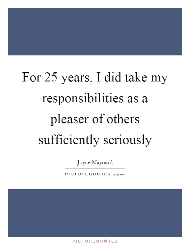 For 25 years, I did take my responsibilities as a pleaser of others sufficiently seriously Picture Quote #1