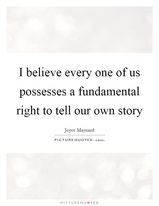 I believe every one of us possesses a fundamental right to tell our own story Picture Quote #1