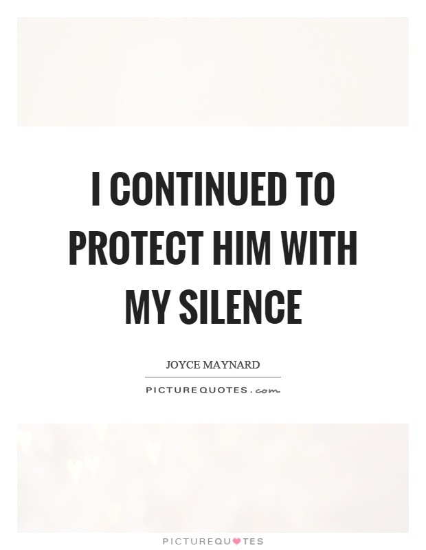 I continued to protect him with my silence Picture Quote #1