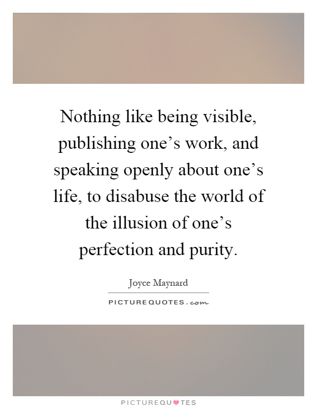 Nothing like being visible, publishing one's work, and speaking openly about one's life, to disabuse the world of the illusion of one's perfection and purity Picture Quote #1