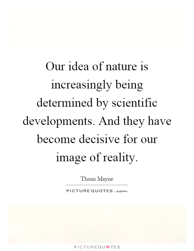 Our idea of nature is increasingly being determined by scientific developments. And they have become decisive for our image of reality Picture Quote #1