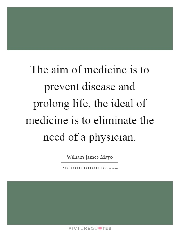 The aim of medicine is to prevent disease and prolong life, the ideal of medicine is to eliminate the need of a physician Picture Quote #1