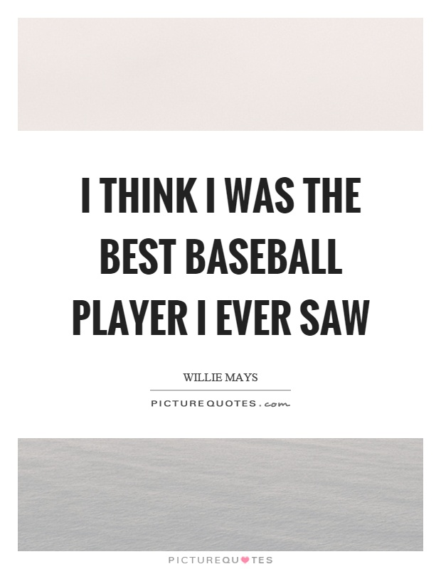 I think I was the best baseball player I ever saw Picture Quote #1