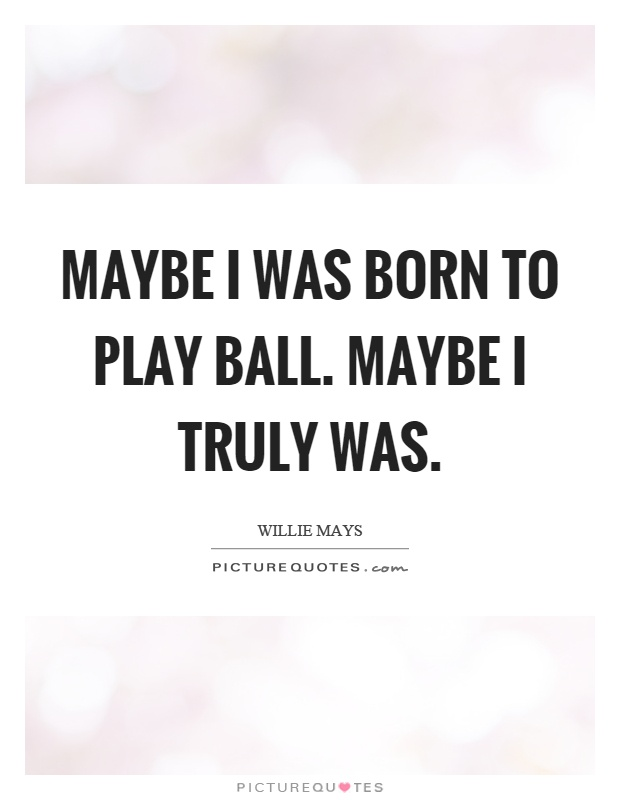 Maybe I was born to play ball. Maybe I truly was Picture Quote #1
