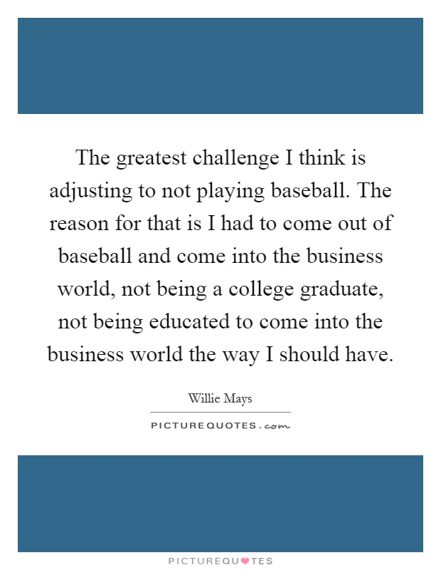 The greatest challenge I think is adjusting to not playing baseball. The reason for that is I had to come out of baseball and come into the business world, not being a college graduate, not being educated to come into the business world the way I should have Picture Quote #1