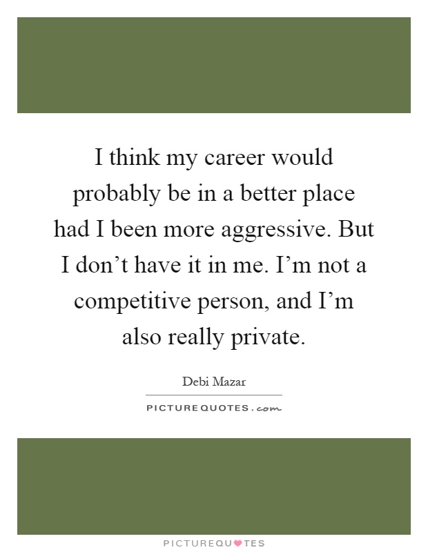I think my career would probably be in a better place had I been more aggressive. But I don't have it in me. I'm not a competitive person, and I'm also really private Picture Quote #1