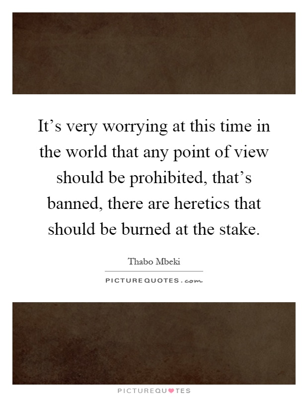 It's very worrying at this time in the world that any point of view should be prohibited, that's banned, there are heretics that should be burned at the stake Picture Quote #1