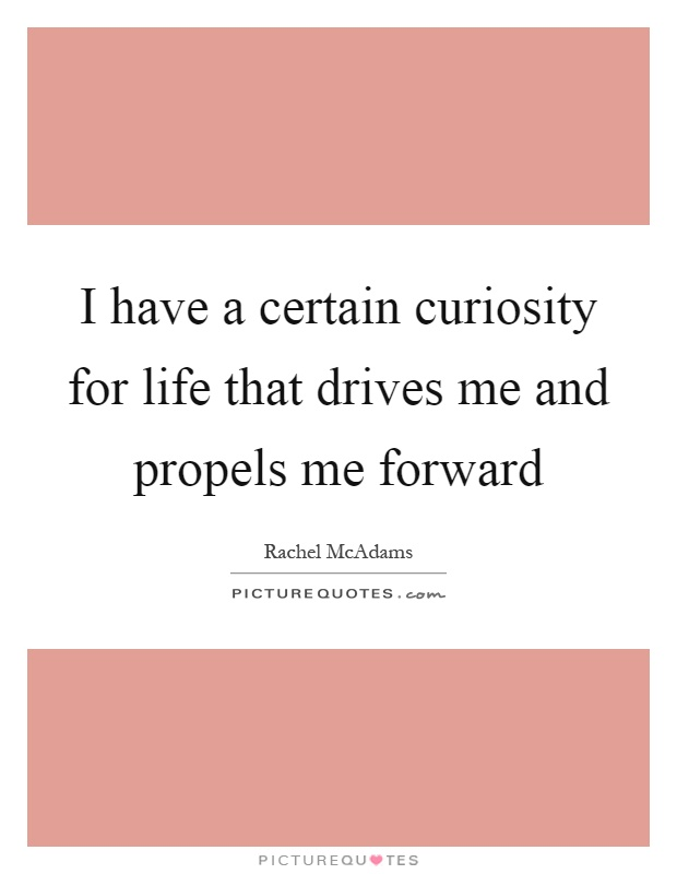 I have a certain curiosity for life that drives me and propels me forward Picture Quote #1