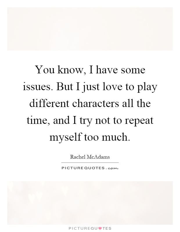 You know, I have some issues. But I just love to play different characters all the time, and I try not to repeat myself too much Picture Quote #1