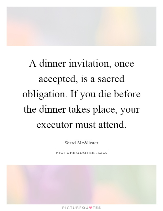 A dinner invitation once accepted is a sacred obligation if a dinner invitation once accepted is a sacred obligation if you die before the dinner takes place your executor must attend stopboris Gallery