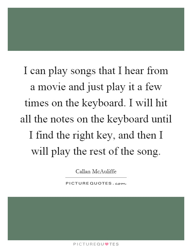 I can play songs that I hear from a movie and just play it a few times on the keyboard. I will hit all the notes on the keyboard until I find the right key, and then I will play the rest of the song Picture Quote #1