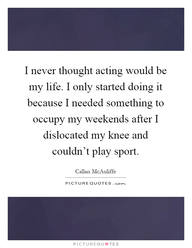I never thought acting would be my life. I only started doing it because I needed something to occupy my weekends after I dislocated my knee and couldn't play sport Picture Quote #1