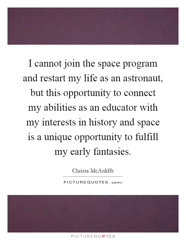 I cannot join the space program and restart my life as an astronaut, but this opportunity to connect my abilities as an educator with my interests in history and space is a unique opportunity to fulfill my early fantasies Picture Quote #1