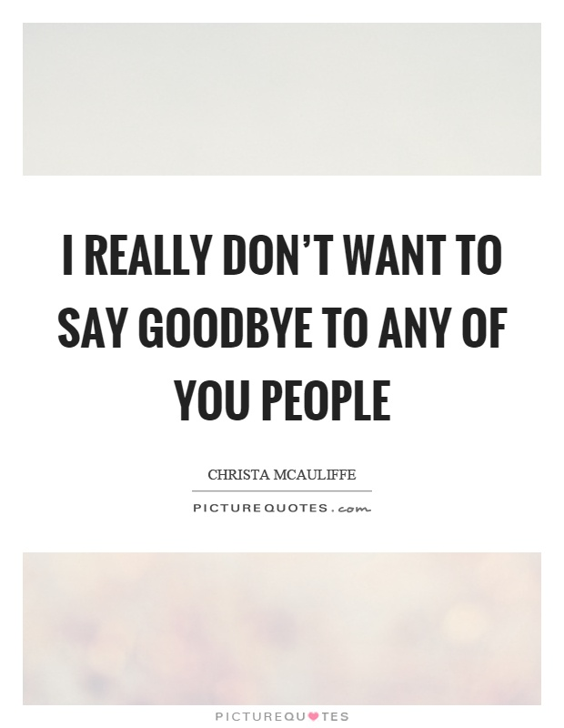 I really don't want to say goodbye to any of you people Picture Quote #1