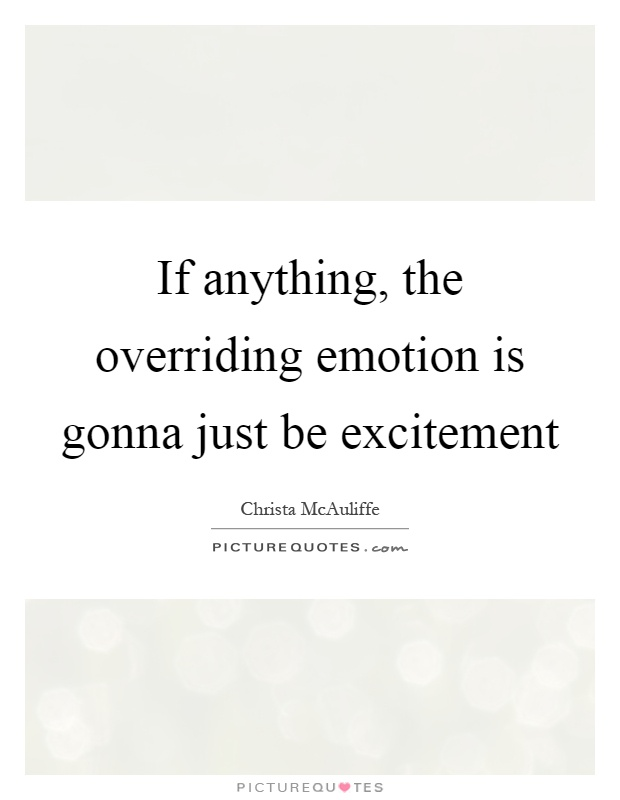 If anything, the overriding emotion is gonna just be excitement Picture Quote #1
