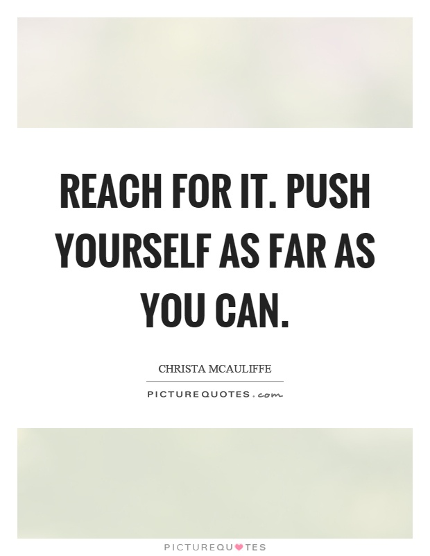 Reach for it. Push yourself as far as you can Picture Quote #1