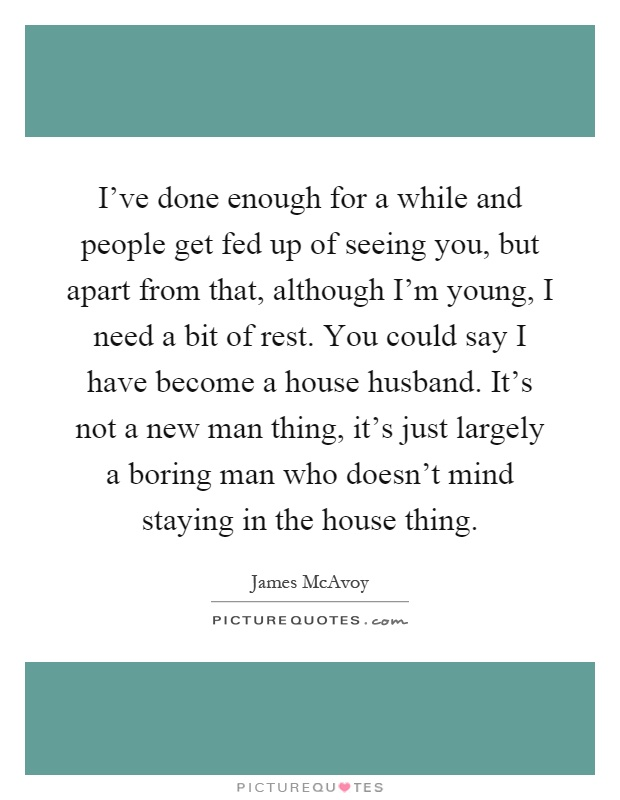 I've done enough for a while and people get fed up of seeing you, but apart from that, although I'm young, I need a bit of rest. You could say I have become a house husband. It's not a new man thing, it's just largely a boring man who doesn't mind staying in the house thing Picture Quote #1