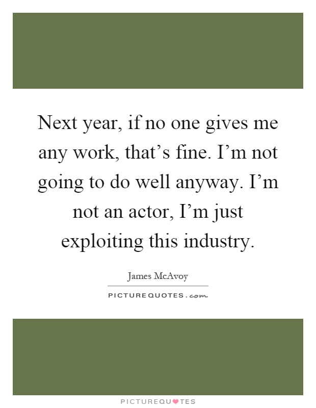 Next year, if no one gives me any work, that's fine. I'm not going to do well anyway. I'm not an actor, I'm just exploiting this industry Picture Quote #1
