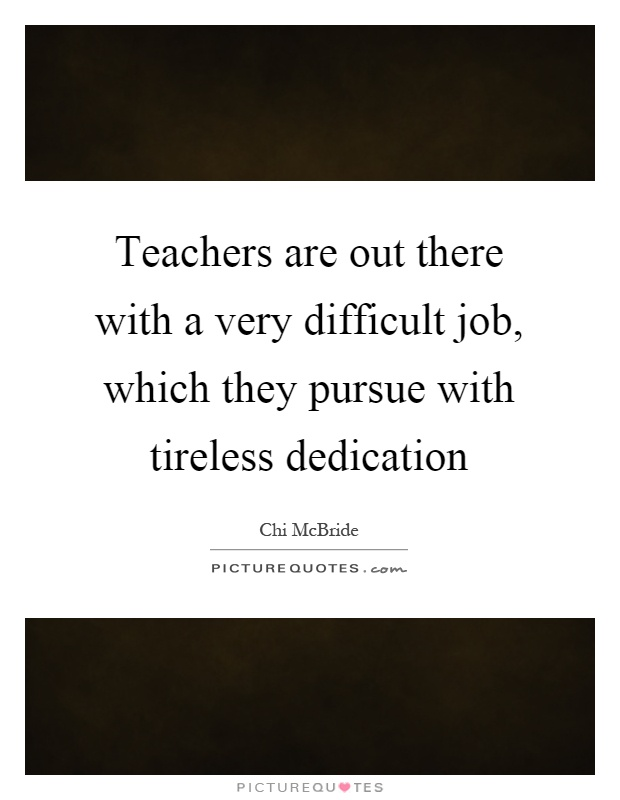 Teachers are out there with a very difficult job, which they pursue with tireless dedication Picture Quote #1