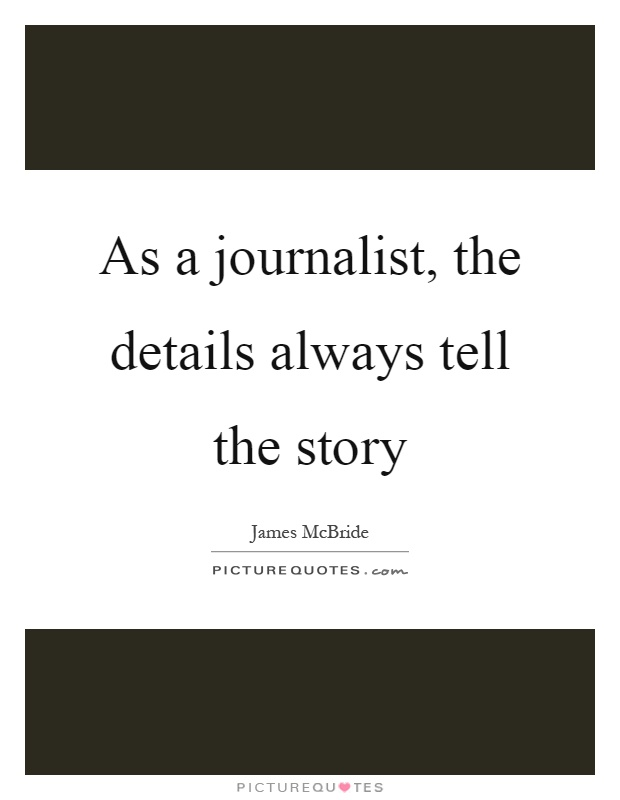 As a journalist, the details always tell the story Picture Quote #1