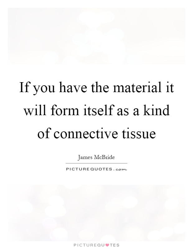 If you have the material it will form itself as a kind of connective tissue Picture Quote #1