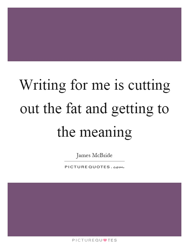 Writing for me is cutting out the fat and getting to the meaning Picture Quote #1