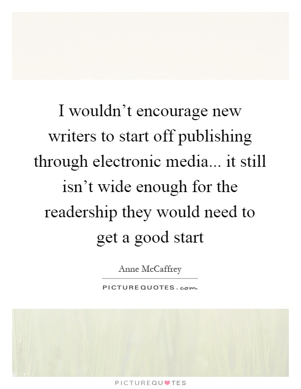 I wouldn't encourage new writers to start off publishing through electronic media... it still isn't wide enough for the readership they would need to get a good start Picture Quote #1