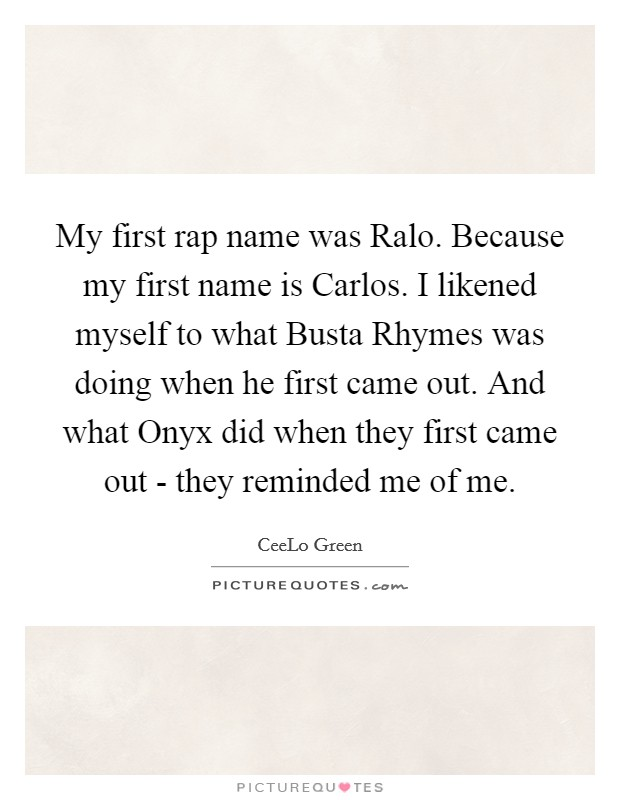 My first rap name was Ralo. Because my first name is Carlos. I likened myself to what Busta Rhymes was doing when he first came out. And what Onyx did when they first came out - they reminded me of me Picture Quote #1