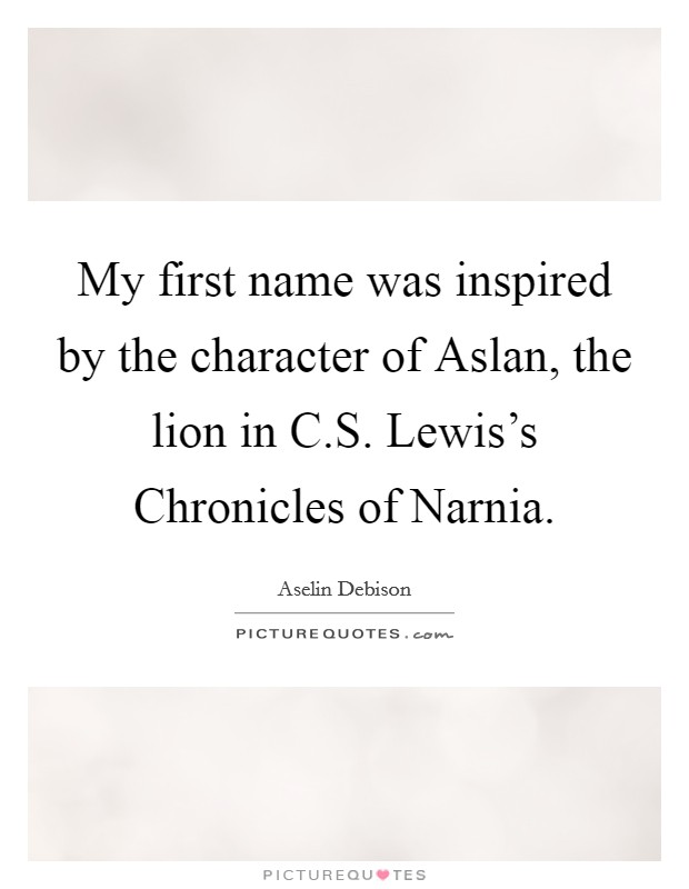 My first name was inspired by the character of Aslan, the lion in C.S. Lewis's Chronicles of Narnia Picture Quote #1
