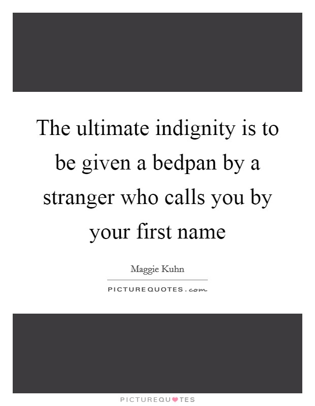 The ultimate indignity is to be given a bedpan by a stranger who calls you by your first name Picture Quote #1