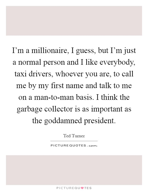 I'm a millionaire, I guess, but I'm just a normal person and I like everybody, taxi drivers, whoever you are, to call me by my first name and talk to me on a man-to-man basis. I think the garbage collector is as important as the goddamned president Picture Quote #1