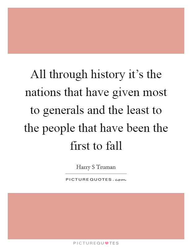 All through history it's the nations that have given most to generals and the least to the people that have been the first to fall Picture Quote #1