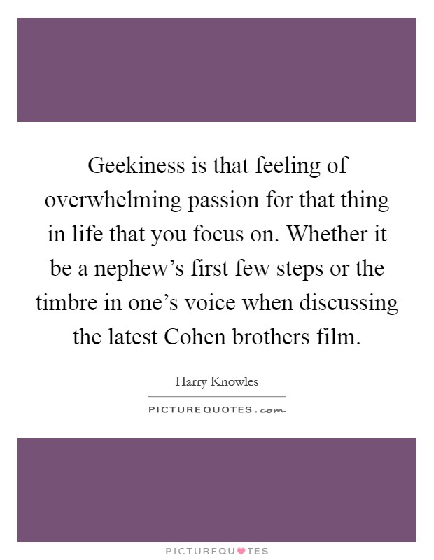 Geekiness is that feeling of overwhelming passion for that thing in life that you focus on. Whether it be a nephew's first few steps or the timbre in one's voice when discussing the latest Cohen brothers film Picture Quote #1