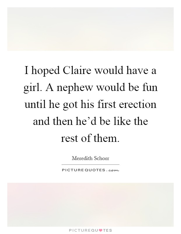 I hoped Claire would have a girl. A nephew would be fun until he got his first erection and then he'd be like the rest of them Picture Quote #1
