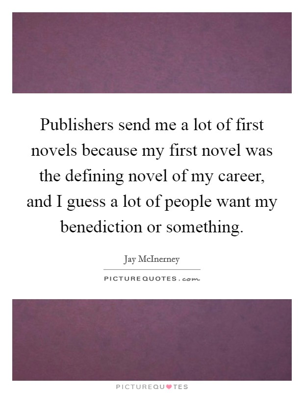 Publishers send me a lot of first novels because my first novel was the defining novel of my career, and I guess a lot of people want my benediction or something. Picture Quote #1