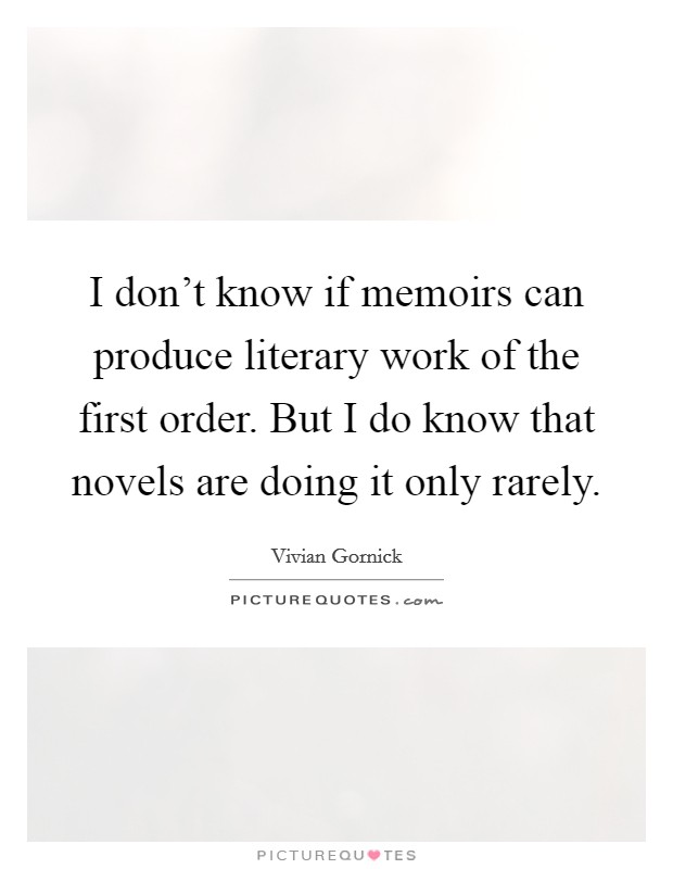 I don't know if memoirs can produce literary work of the first order. But I do know that novels are doing it only rarely. Picture Quote #1